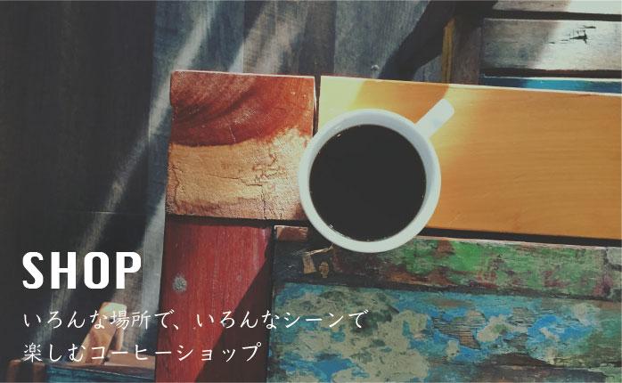 SHOP いろんな場所で、いろんなシーンで楽しむコーヒーショップ